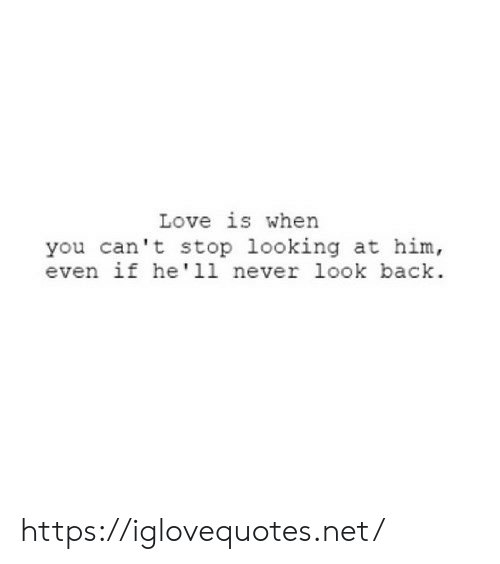 Love, Never, and Back: Love is when  you can't stop looking at him,  even if he' 11 never look back https://iglovequotes.net/