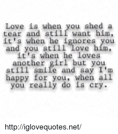 Love, Girl, and Happy: Love is when you shed a  tear and still want him,  it's when he ignores you  and you still Love hím,  it's when he Loves  another girl but you  still smile and say I'm  happy for you, when al  you really do is cry http://iglovequotes.net/