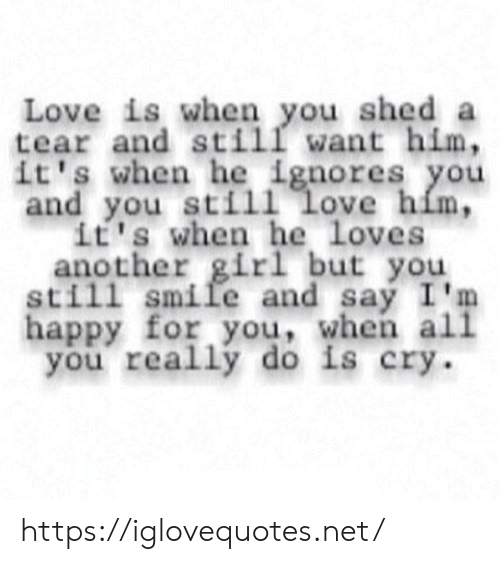 shed: Love is when you shed a  tear and still want him,  it's when he ignores you  and you still love him,  it's when he loves  another girl but you  still smile and say I'm  happy for you, when all  you really do is cry https://iglovequotes.net/