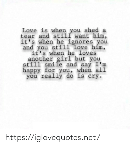 shed: Love is when you shed a  tear and still want him,  it's when he ignores you  and you still love hím,  it's when he loves  another girl but you  still smile and say I'm  happy for you, when ali  you really do is cry. https://iglovequotes.net/