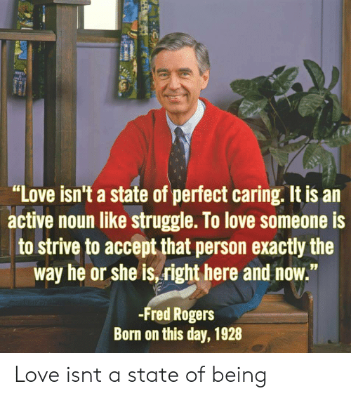 """Love, Roger, and Struggle: """"Love isn't a state of perfect caring. It is an  active noun like struggle. T0 love someone is  to strive to accept that person exactly the  way he or she is,right here and now.""""  -Fred Roger:s  Born on this day, 1928 Love isnt a state of being"""