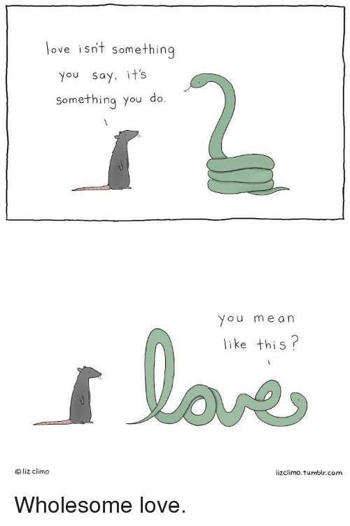 Lizclimo Tumblr: love isnt somethin  you say. it's  something you do.  You me an  like this?  O liz climo  lizclimo. tumblr.com Wholesome love.