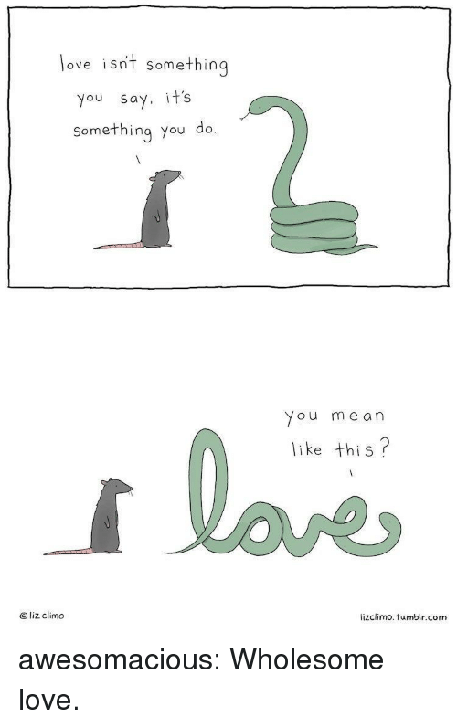 Lizclimo Tumblr: love isnt somethin  you say. it's  something you do.  You me an  like this?  O liz climo  lizclimo. tumblr.com awesomacious:  Wholesome love.