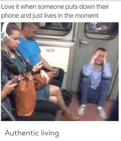 Love, Phone, and Living: Love it when someone puts down their  phone and just lives in the moment  Ocn Authentic living
