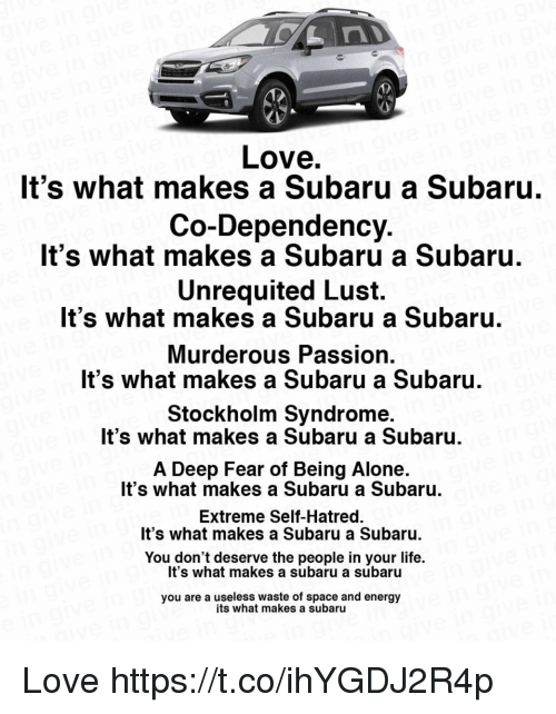 murderous: Love  It's what makes a Subaru a Subaru  Co-Dependency  It's what makes a Subaru a Subaru  Unrequited Lust.  It's what makes a Subaru a Subaru  Murderous Passion  It's what makes a Subaru a Subaru.  Stockholm Syndrome  It's what makes a Subaru a Subaru  A Deep Fear of Being Alone.  It's what makes a Subaru a Subaru  Extreme Self-Hatred.  It's what makes a Subaru a Subaru.  You don't deserve the people in your life.  It's what makes a subaru a subaru  you are a useless waste of space and energy  its what makes a subaru Love https://t.co/ihYGDJ2R4p