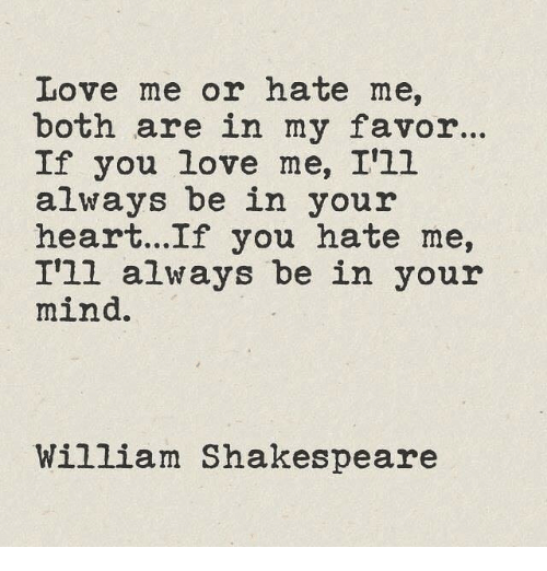 Love, Shakespeare, and Heart: Love me or hate me,  both are in my favor..  If you love me, I'11  always be in your  heart...If you hate me,  I'll always be in your  mind.  William Shakespeare