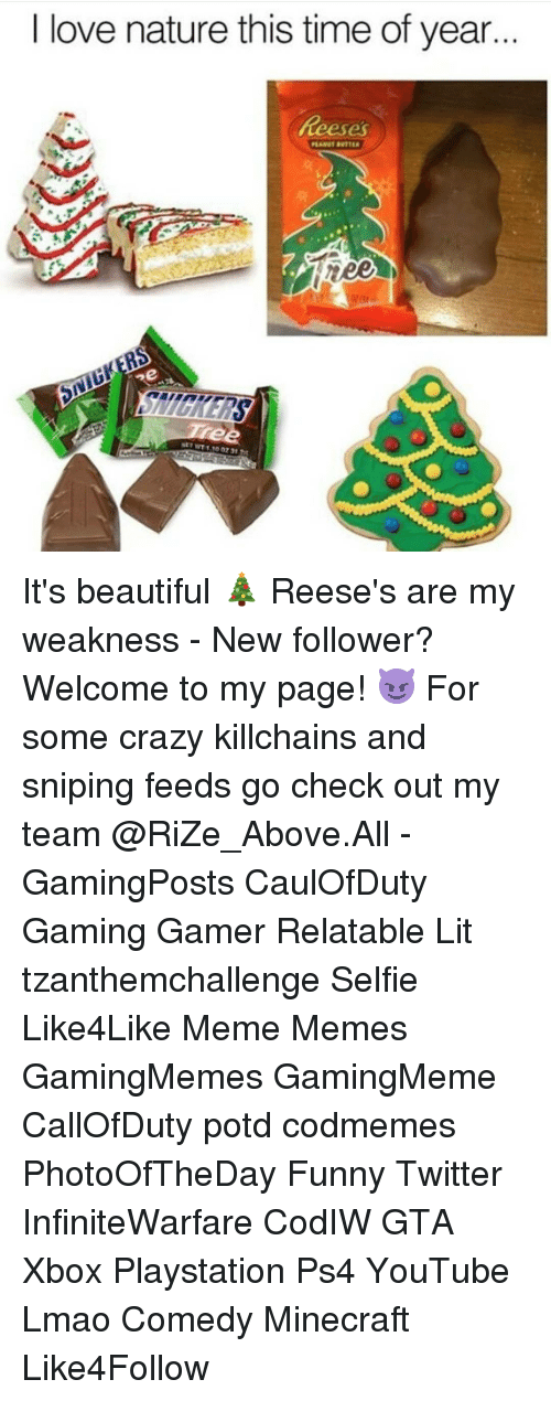 Funny Twitter: love nature this time of year  ree  ne It's beautiful 🎄 Reese's are my weakness - New follower? Welcome to my page! 😈 For some crazy killchains and sniping feeds go check out my team @RiZe_Above.All - GamingPosts CaulOfDuty Gaming Gamer Relatable Lit tzanthemchallenge Selfie Like4Like Meme Memes GamingMemes GamingMeme CallOfDuty potd codmemes PhotoOfTheDay Funny Twitter InfiniteWarfare CodIW GTA Xbox Playstation Ps4 YouTube Lmao Comedy Minecraft Like4Follow