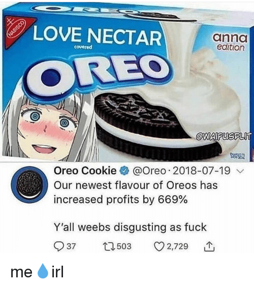 anno: LOVE NECTAR  anno  edition  covered  OREO  @WAIFUSPLlT  Oreo Cookie @Oreo . 2018-07-19  Our newest flavour of Oreos has  increased profits by 669%  Y'all weebs disgusting as fuck  503  3 2,729  个  37 me💧irl