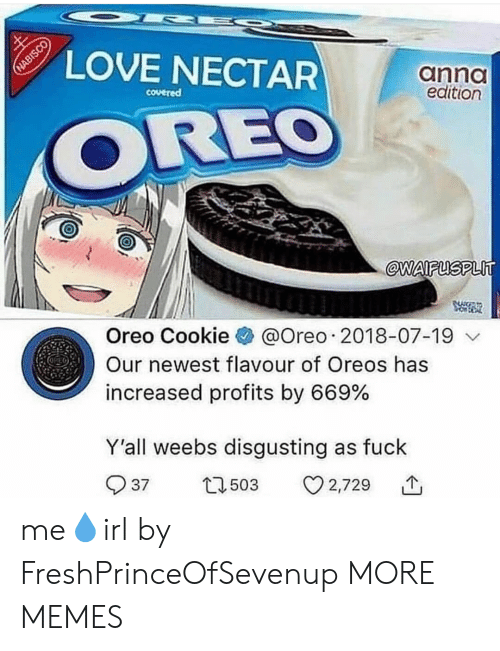 anno: LOVE NECTAR  anno  edition  covered  OREO  @WAIFUSPLlT  Oreo Cookie @Oreo . 2018-07-19  Our newest flavour of Oreos has  increased profits by 669%  Y'all weebs disgusting as fuck  503  3 2,729  个  37 me💧irl by FreshPrinceOfSevenup MORE MEMES