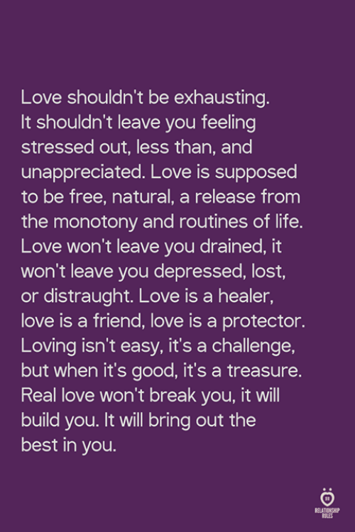 Life, Love, and Lost: Love shouldn't be exhausting  It shouldn't leave you feeling  stressed out, less than, and  unappreciated. Love is supposed  to be free, natural, a release from  the monotony and routines of life.  Love won't leave you drained, it  won't leave you depressed, lost  or distraught. Love is a healer,  love is a friend, love is a protector.  Loving isn't easy, it's a challenge,  but when it's good, it's a treasure.  Real love won't break you, it will  build you. It will bring out the  best in you  LES