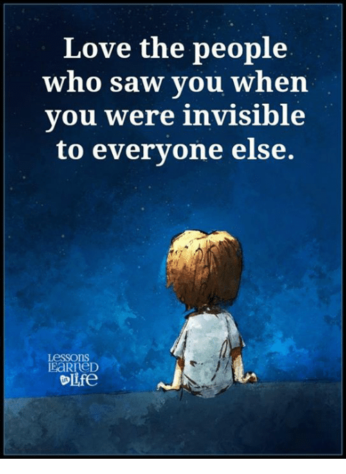 Lessoned: Love the people  who saw you when  you were invisible  to everyone else.  Lessons  IEaRreD  OLfe