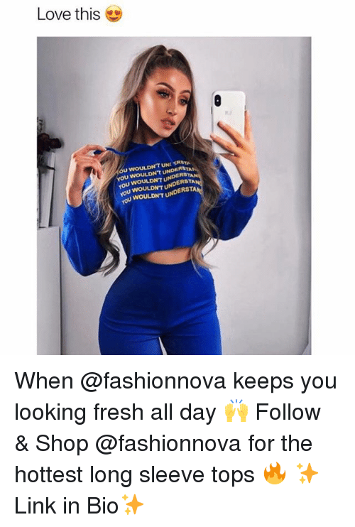 Fresh, Funny, and Love: Love this  OU WOULDNT UN SRSTA  TAN  YOU WOULDNT UNDERSTAN  ou WOULDNT  WOULDNT UNDER  ERSTA  ERSTA  WOULDNT U When @fashionnova keeps you looking fresh all day 🙌 Follow & Shop @fashionnova for the hottest long sleeve tops 🔥 ✨Link in Bio✨