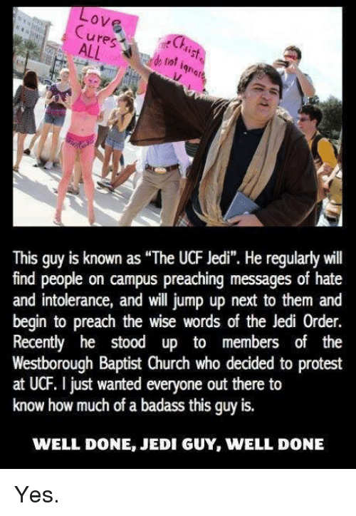 """Church, Jedi, and Love: Love  ures  de lot  This guy is known as """"The UCF Jedi"""". He regularly will  find people on campus preaching messages of hate  and intolerance, and will jump up next to them and  begin to preach the wise words of the Jedi 0rder.  Recently he stood up to members of the  Westborough Baptist Church who decided to protest  at UCF. just wanted everyone out there to  know how much of a badass this guy is.  WELL DONE JEDI GUY, WELL DONE Yes."""