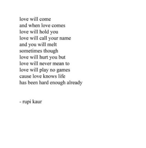 No Games: love will come  and when love comes  love will hold you  love will call your name  and you will melt  sometimes though  love will hurt you but  love will never mean to  love will play no games  cause love knows life  has been hard enough already  - rupi kaur