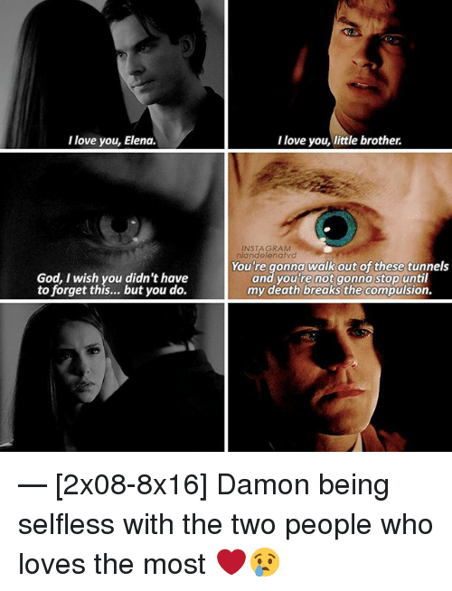 selflessness: love you, Elena.  God, wish you didn't have  to forget this... but you do.  I love you, little brother.  INSTAGRAM  niandelenatvd  You're gonna walk out  of these tunnels  and you're not gonna stop until  my death breaks the compulsion. — [2x08-8x16] Damon being selfless with the two people who loves the most ❤😢
