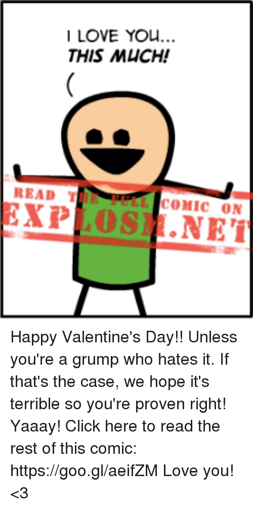 Terribler: LOVE YOU...  THIS MUCH!  READ T  COMIC ON  EXP  OSI .NET Happy Valentine's Day!! Unless you're a grump who hates it. If that's the case, we hope it's terrible so you're proven right! Yaaay!  Click here to read the rest of this comic: https://goo.gl/aeifZM  Love you! <3