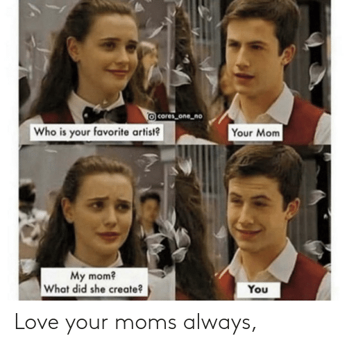 Moms: Love your moms always,