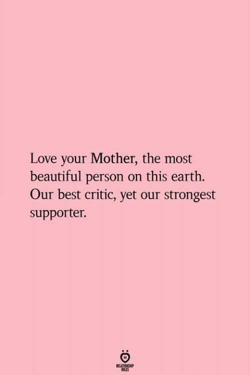 Supporter: Love your Mother, the most  beautiful person on this earth.  Our best critic, yet our strongest  supporter