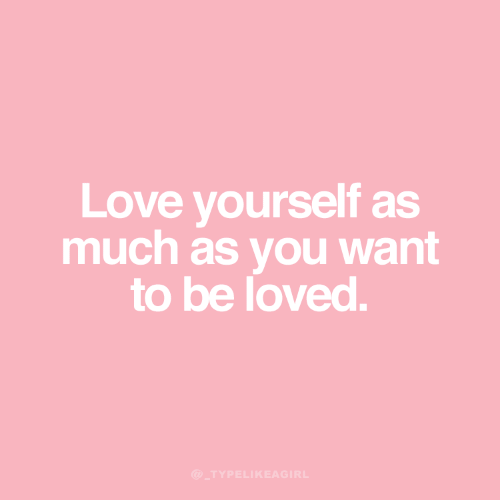 you want to be: Love yourself as  much as you want  to be loved.  @_TYPELIKEAGIRL