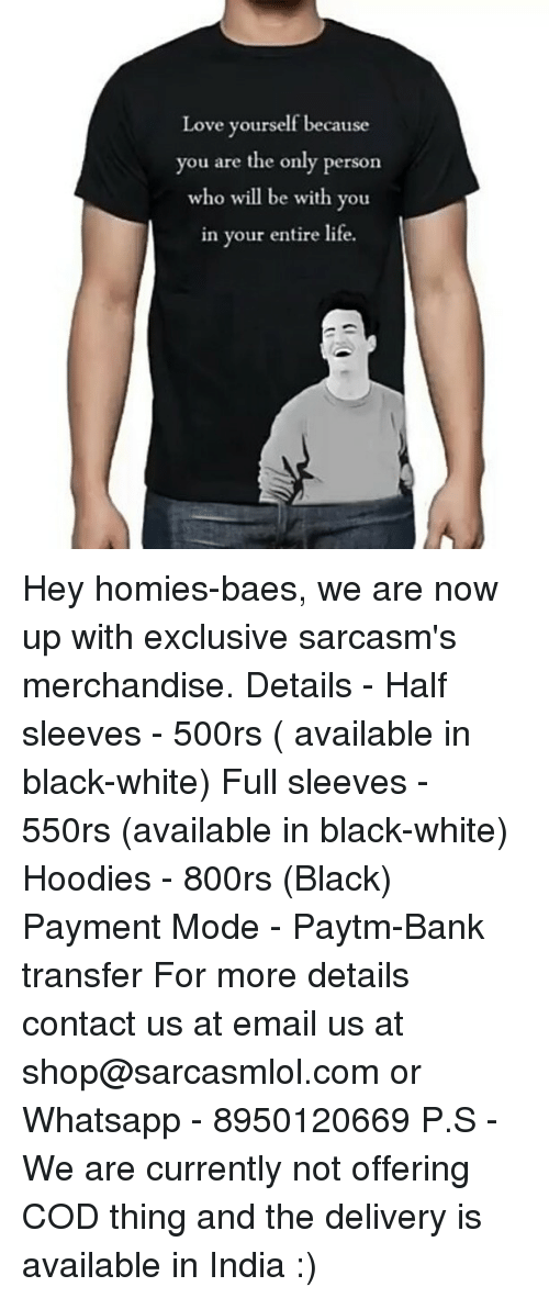 merchandising: Love yourself because  you are the only person  who will be with you  in your entire life. Hey homies-baes, we are now up with exclusive sarcasm's merchandise. Details - Half sleeves - 500rs ( available in black-white) Full sleeves - 550rs (available in black-white) Hoodies - 800rs (Black) Payment Mode - Paytm-Bank transfer For more details contact us at email us at shop@sarcasmlol.com or Whatsapp - 8950120669 P.S - We are currently not offering COD thing and the delivery is available in India :)