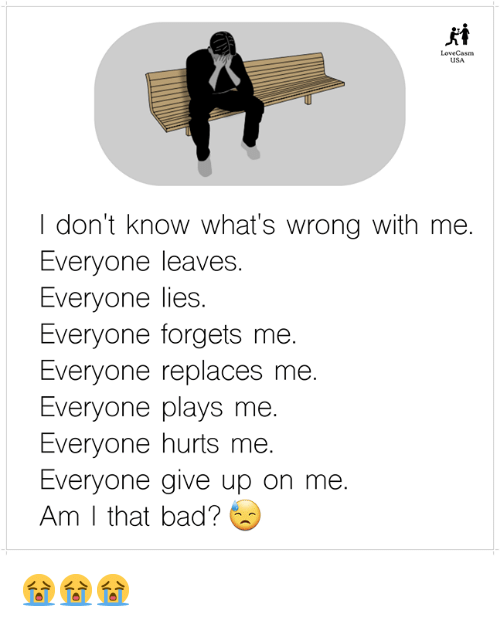 Bad, Memes, and 🤖: LoveCasm  USA  I don't know what's wrong with me.  Everyone leaves.  Everyone lies  Everyone forgets me.  Everyone replaces me.  Everyone plays me  Everyone hurts me.  Everyone give up on me.  Am I that bad? 😭😭😭