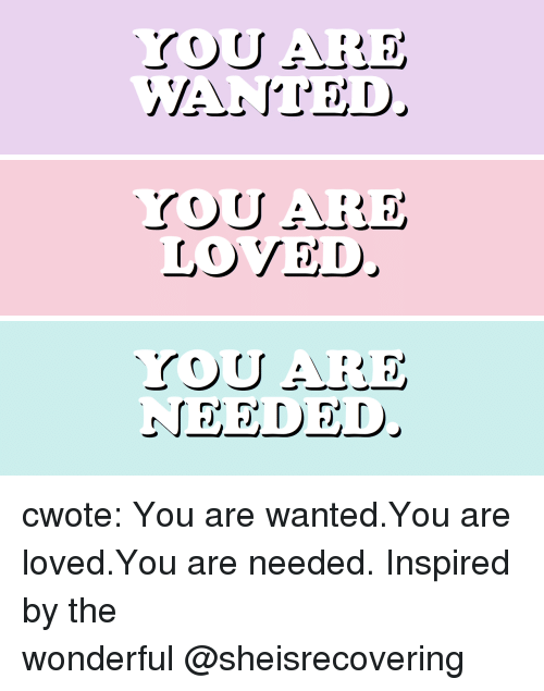 Target, Tumblr, and Blog: LOVED cwote:   You are wanted.You are loved.You are needed.  Inspired by the wonderful @sheisrecovering