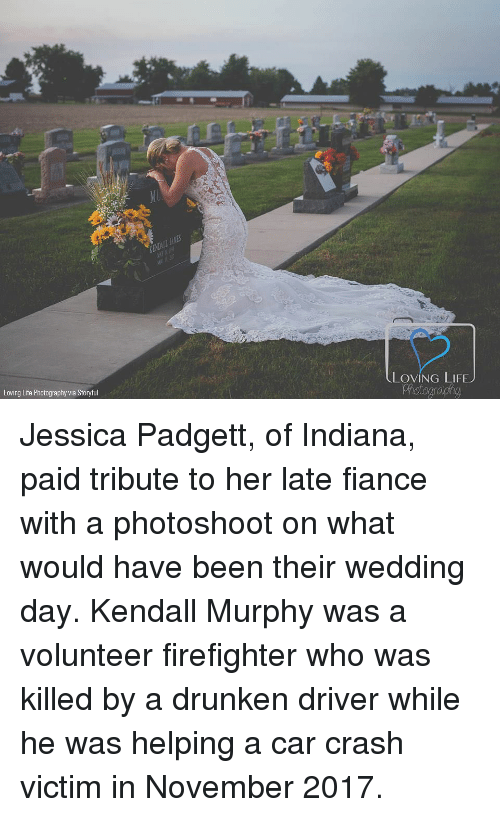 Life, Memes, and Fiance: LOVING LIFEJ  Loving Life Photography via Storyful Jessica Padgett, of Indiana, paid tribute to her late fiance with a photoshoot on what would have been their wedding day. Kendall Murphy was a volunteer firefighter who was killed by a drunken driver while he was helping a car crash victim in November 2017.