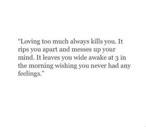 "Too Much, Mind, and Never: ""Loving too much always kills you. It  rips you apart and messes up your  mind. It leaves you wide awake at 3 in  the morning wishing you never had any  feelings."""
