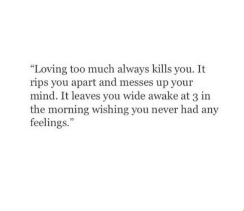 Too Much, Mind, and Never: Loving too much always kills you. It  rips you apart and messes up your  mind. It leaves you wide awake at 3 in  the morning wishing you never had any  feelings.""