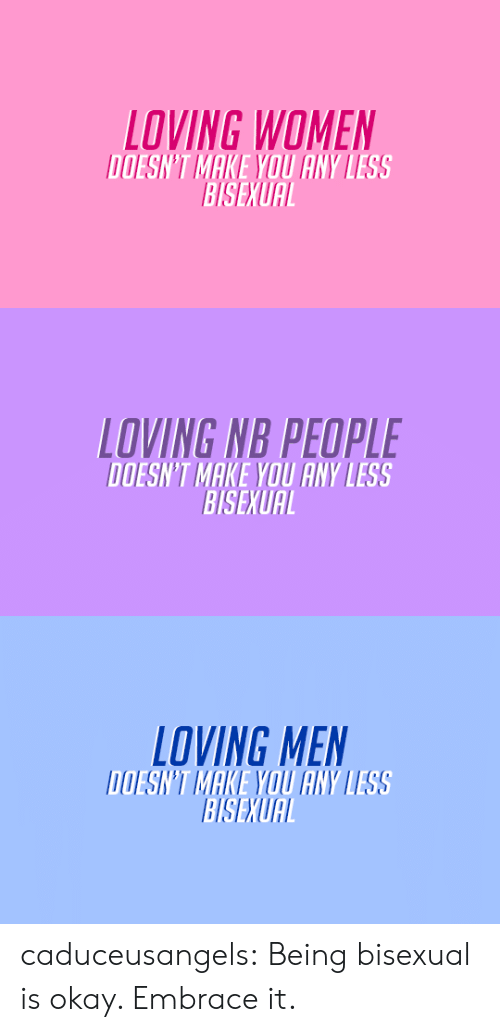 Target, Tumblr, and Blog: LOVING WOMEN  DOESN'T MAKE YOU ANY LESS  BISEXUAL   LOVING NB PEOPLE  DOESN'T MAKE YOU ANY LESS  BISEXUAL   LOVING MEN  DOESN'T MAKE YOU ANY LESS  BISEXUAL caduceusangels:  Being bisexual is okay. Embrace it.