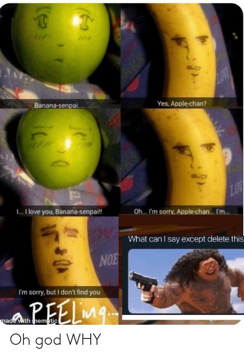 Apple, God, and Love: LOVT  Banana-senpai.  Yes, Apple-chan?  LOW  Oh.. I'm sorry, Apple-chan. I'm.  I. I love you, Banana-senpai!  What can I say except delete this  NOE  I'm sorry, but I don't find you  aPEELmg.  made with mematic  EL Oh god WHY