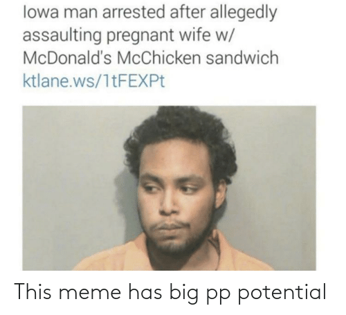 Pregnant Wife: lowa man arrested after allegedly  assaulting pregnant wife w/  McDonald's McChicken sandwich  ktlane.ws/1tFEXPt This meme has big pp potential