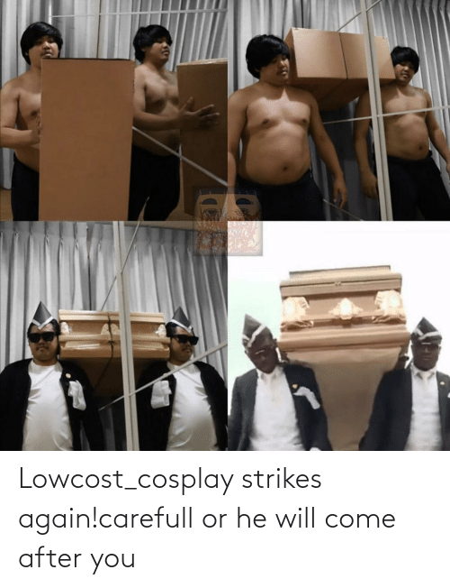 After You: Lowcost_cosplay strikes again!carefull or he will come after you