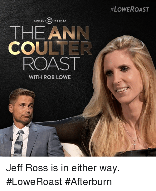 rob lowe:  #LOWE ROAST  THE ANN  COULTER  ROAST  WITH ROB LOWE Jeff Ross is in either way. #LoweRoast #Afterburn