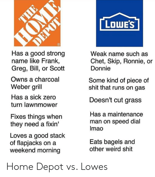 Shit, Weird, and Zero: LOWE'S  Has a good strong  name like Frank,  Greg, Bill, or Scott  Weak name such as  Chet, Skip, Ronnie, or  Donnie  Owns a charcoal  Weber grill  Has a sick zero  turn lawnmower  Some kind of piece of  shit that runs on gas  Doesn't cut grass  Fixes things when  they need a fixin'  Has a maintenance  man on speed dial  Imao  Loves a good stack  of flapjacks on a  weekend morning  Eats bagels and  other weird shit Home Depot vs. Lowes