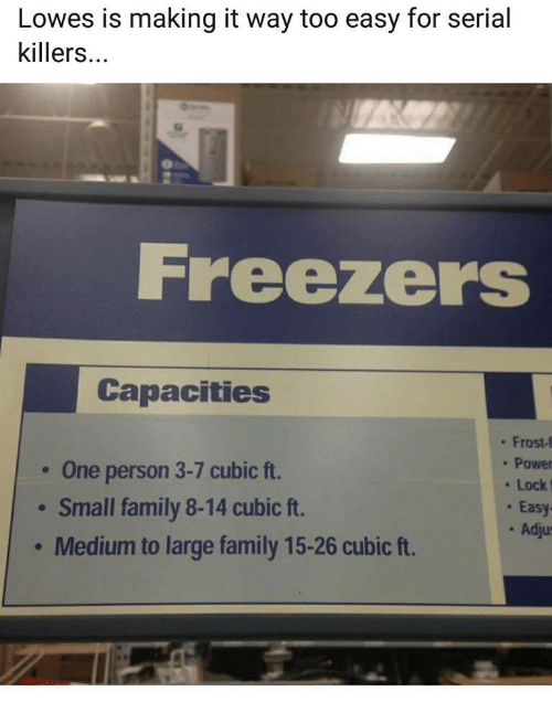 serial killers: Lowes is making it way too easy for serial  killers...  Freezers  Capacities  One person 3-7 cubic ft.  Small family 8-14 cubic ft.  Medium to large family 15-26 cubic ft.  . Frost-f  . Power  Lock  . Easy  . Adju