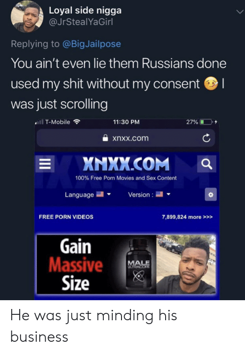 Movies, Sex, and Shit: Loyal side nigga  @JrStealYaGirl  Replying to @BigJailpose  You ain't even lie them Russians done  used my shit without my consent  was just scrolling  ll T-Mobile  11:30 PM  27%  xnxx.com  XNXX.COM  L  100% Free Porn Movies and Sex Content  Language  Version  FREE PORN VIDEOS  7,899,824 more>>>  Gain  Massive  Size  MALE He was just minding his business
