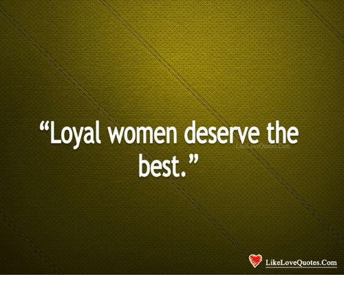 Loyal Women Deserve The Best Like Love Quotes Com Love Meme On