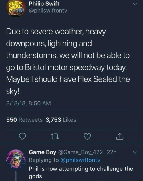 Flexing, Game, and Lightning: LPhilip Swift  EAL  @philswiftontv  Due to severe weather, heavy  downpours, lightning and  thunderstorms, we will not be able to  go to Bristol motor speedway today  Maybe l should have Flex Sealed the  sky!  8/18/18, 8:50 AM  550 Retweets 3,753 Likes  Game Boy @Game_Boy 422 22h  Replying to @philswiftontv  Phil is now attempting to challenge the  gods