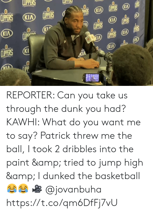 kia: LPPERS  CLIPERS  LPPERS KIA  CLIPPERS  KIA  (KIA  PERS  KIA  CLIPPERS  LPPERS  KIP  CLIPP  KIA  D ERS  KIA LPPERS KIA  CLIPERS  KI  KIA  KIA  ПрР REPORTER: Can you take us through the dunk you had?   KAWHI: What do you want me to say? Patrick threw me the ball, I took 2 dribbles into the paint & tried to jump high & I dunked the basketball 😂😂  🎥 @jovanbuha    https://t.co/qm6DfFj7vU