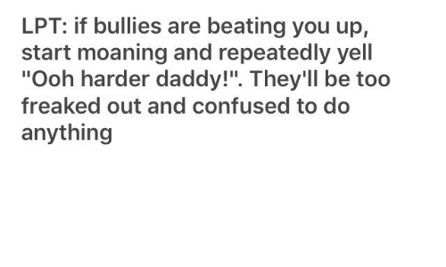 "Confused, Lpt, and You: LPT: if bullies are beating you up,  start moaning and repeatedly yell  ""Ooh harder daddy!"". They'll be too  freaked out and confused to do  anything"