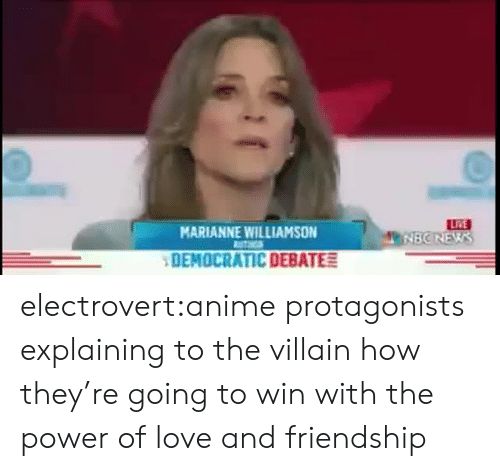 Anime, Love, and Tumblr: LRE  MNBONEWS  MARIANNE WILLIAMSON  UTHGS  DEMOCRATIC DEBATE electrovert:anime protagonists explaining to the villain how they're going to win with the power of love and friendship