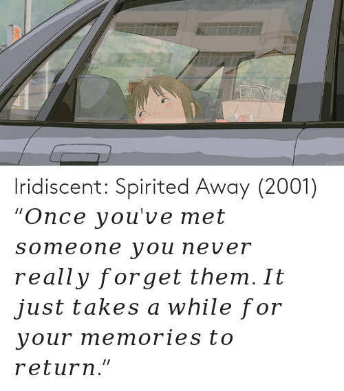 "Takes: lridiscent:  Spirited Away (2001) ""𝑂𝑛𝑐𝑒 𝑦𝑜𝑢'𝑣𝑒 𝑚𝑒𝑡 𝑠𝑜𝑚𝑒𝑜𝑛𝑒 𝑦𝑜𝑢 𝑛𝑒𝑣𝑒𝑟 𝑟𝑒𝑎𝑙𝑙𝑦 𝑓𝑜𝑟𝑔𝑒𝑡 𝑡ℎ𝑒𝑚. 𝐼𝑡 𝑗𝑢𝑠𝑡 𝑡𝑎𝑘𝑒𝑠 𝑎 𝑤ℎ𝑖𝑙𝑒 𝑓𝑜𝑟 𝑦𝑜𝑢𝑟 𝑚𝑒𝑚𝑜𝑟𝑖𝑒𝑠 𝑡𝑜 𝑟𝑒𝑡𝑢𝑟𝑛."""