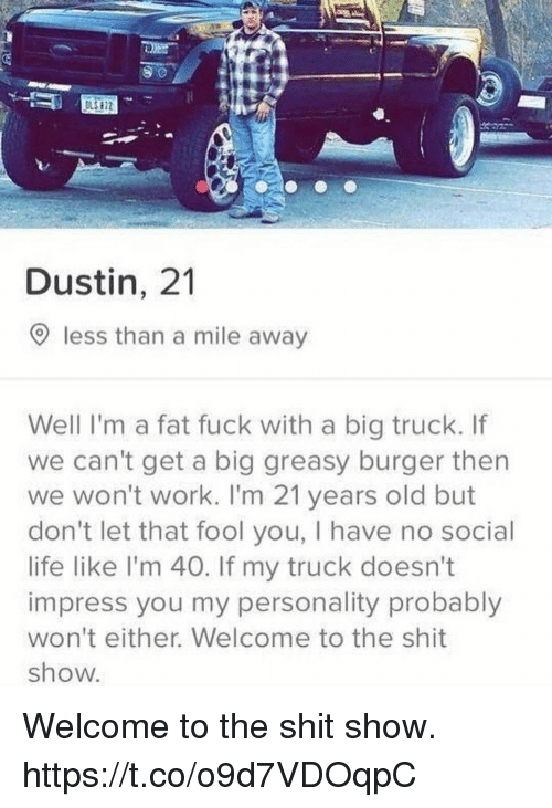 Shit Show: LS 72  Dustin, 21  9 less than a mile away  Well I'm a fat fuck with a big truck. If  we can't get a big greasy burger then  we won't work. I'm 21 years old but  don't let that fool you, I have no social  life like l'm 40. If my truck doesn't  impress you my personality probably  won't either. Welcome to the shit  show. Welcome to the shit show. https://t.co/o9d7VDOqpC