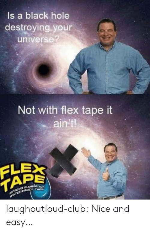 Club, Flexing, and Tumblr: ls a black hole  destroying your  universe?  Not with flex tape it  ain't  PE  TAD laughoutloud-club:  Nice and easy…