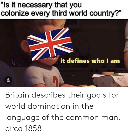 """defines: """"ls it necessary that you  colonize every third world country?""""  it defines who I am Britain describes their goals for world domination in the language of the common man, circa 1858"""
