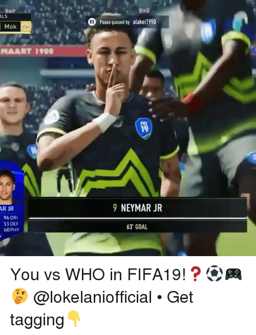 Memes, Neymar, and Goal: LS  Pause queued by alake!990  Mok  AART 1900  19  9 NEYMAR JR  R JR  96 DRI  33 DEF  b0PHY  63' GOAL You vs WHO in FIFA19!❓⚽️🎮🤔 @lokelaniofficial • Get tagging👇