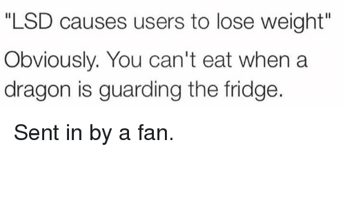"""Fanli: """"LSD causes users to lose weight""""  Obviously. You can't eat when a  dragon is guarding the fridge Sent in by a fan."""