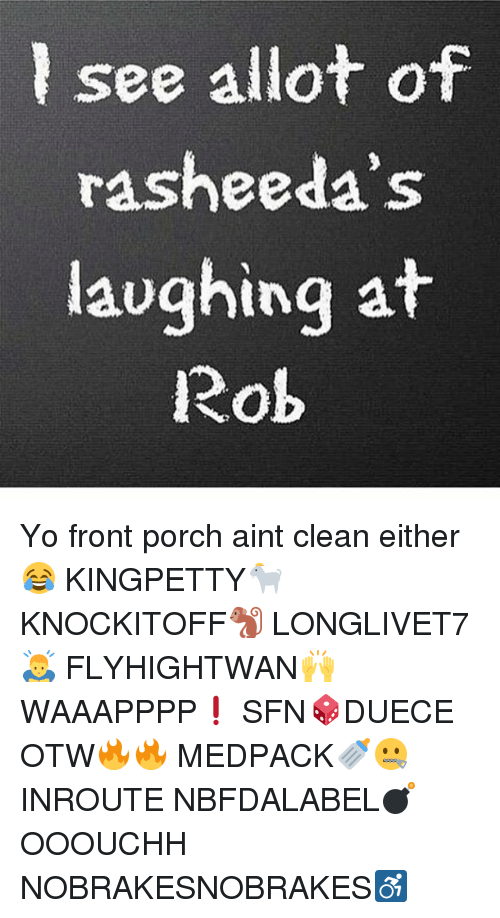 Memes, Yo, and 🤖: lsee allot of  rasheeda's  laughing at  Rob Yo front porch aint clean either 😂 KINGPETTY🐐 KNOCKITOFF🐒 LONGLIVET7🙇 FLYHIGHTWAN🙌 WAAAPPPP❗ SFN🎲DUECE OTW🔥🔥 MEDPACK🍼🤐 INROUTE NBFDALABEL💣 OOOUCHH NOBRAKESNOBRAKES♿