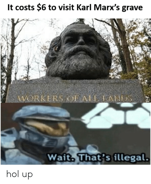 Hol Up: lt costs $6 to visit Karl Marx's grave  WORKERS OF ALAN  Wait That's illegal. hol up